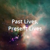 Past Lives, Present Lives