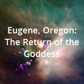 Eugene, Oregon: The Return of the Goddess