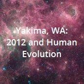 Yakima, WA: 2012 and Human Evolution